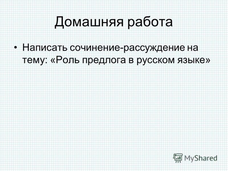 Домашняя работа Написать сочинение-рассуждение на тему: «Роль предлога в русском языке»