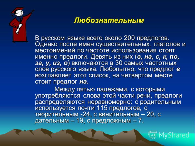 Любознательным В русском языке всего около 200 предлогов. Однако после имен существительных, глаголов и местоимений по частоте использования стоят именно предлоги. Девять из них (в, на, с, к, по, за, у, из, о) включаются в 30 самых частотных слов рус
