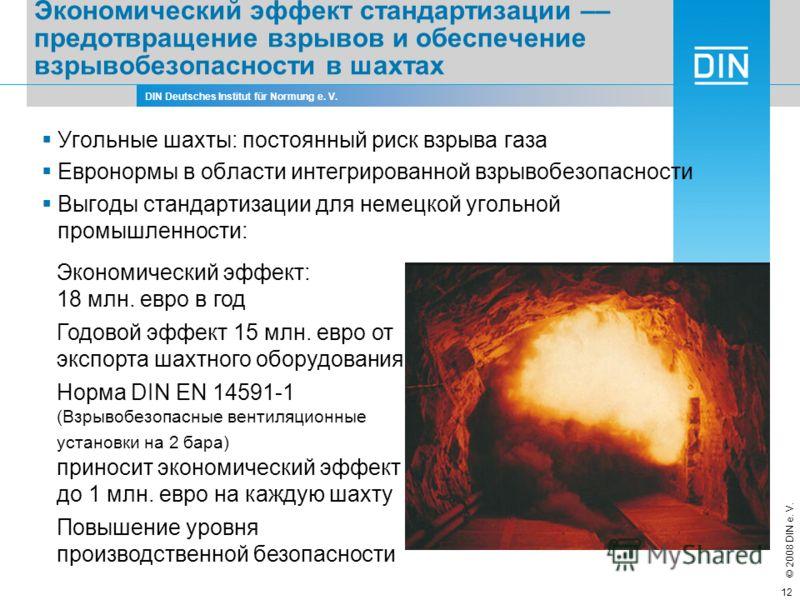 DIN Deutsches Institut für Normung e. V. © 2008 DIN e. V. 12 Экономический эффект стандартизации –– предотвращение взрывов и обеспечение взрывобезопасности в шахтах Угольные шахты: постоянный риск взрыва газа Евронормы в области интегрированной взрыв
