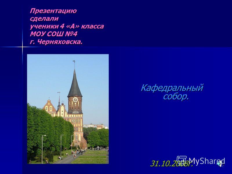 Презентацию сделали ученики 4 «А» класса МОУ СОШ 4 г. Черняховска. Кафедральный собор. 31.10.2008г.