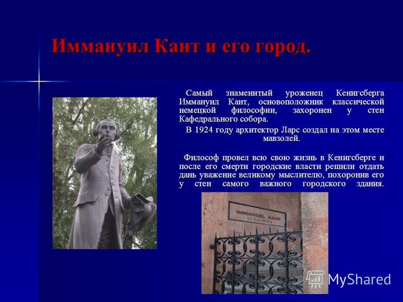 Иммануил Кант и его город. Самый знаменитый уроженец Кенигсберга Иммануил Кант, основоположник классической немецкой философии, захоронен у стен Кафедрального собора. Самый знаменитый уроженец Кенигсберга Иммануил Кант, основоположник классической не