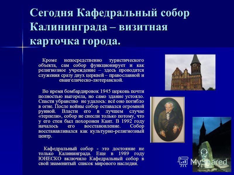 Сегодня Кафедральный собор Калининграда – визитная карточка города. Кроме непосредственно туристического объекта, сам собор функционирует и как религиозное учреждение – здесь проводятся служения сразу двух церквей – православной и евангелическо-лютер