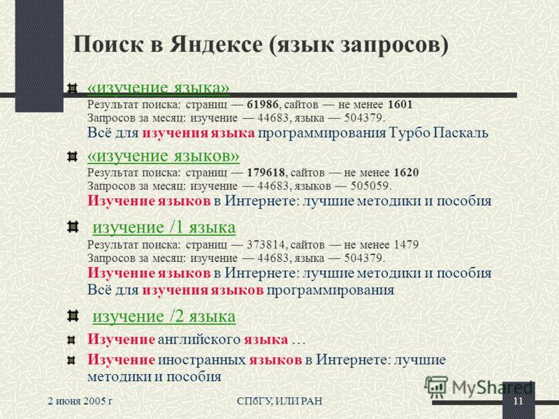 2 июня 2005 гСПбГУ, ИЛИ РАН11 Поиск в Яндексе (язык запросов) «изучение языка» Результат поиска: страниц 61986, сайтов не менее 1601 Запросов за месяц: изучение 44683, языка 504379. Всё для изучения языка программирования Турбо Паскаль «изучение язык