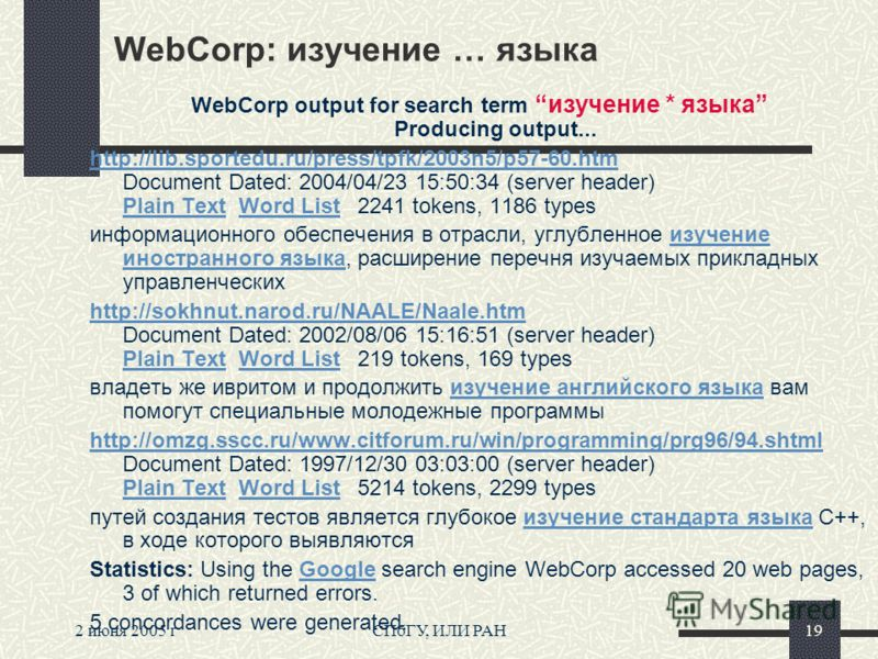 2 июня 2005 гСПбГУ, ИЛИ РАН19 WebCorp: изучение … языка WebCorp output for search termизучение * языка Producing output... http://lib.sportedu.ru/press/tpfk/2003n5/p57-60.htm http://lib.sportedu.ru/press/tpfk/2003n5/p57-60.htm Document Dated: 2004/04