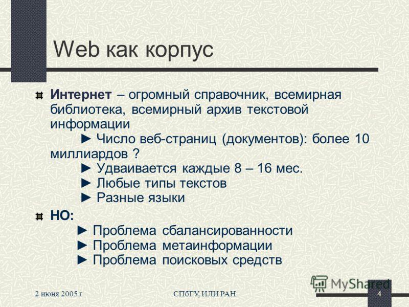 2 июня 2005 гСПбГУ, ИЛИ РАН4 Web как корпус Интернет – огромный справочник, всемирная библиотека, всемирный архив текстовой информации Число веб-страниц (документов): более 10 миллиардов ? Удваивается каждые 8 – 16 мес. Любые типы текстов Разные язык