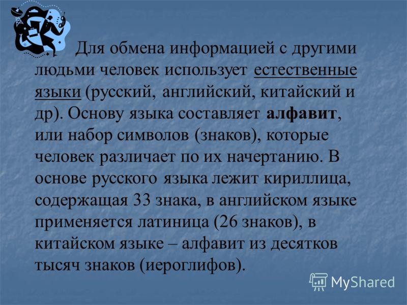 Для обмена информацией с другими людьми человек использует естественные языки (русский, английский, китайский и др). Основу языка составляет алфавит, или набор символов (знаков), которые человек различает по их начертанию. В основе русского языка леж