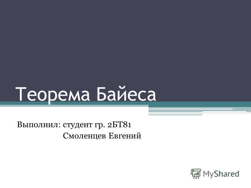 Теорема Байеса Выполнил: студент гр. 2БТ81 Смоленцев Евгений