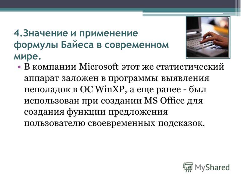 4.Значение и применение формулы Байеса в современном мире. В компании Microsoft этот же статистический аппарат заложен в программы выявления неполадок в ОС WinXP, а еще ранее - был использован при создании MS Office для создания функции предложения п