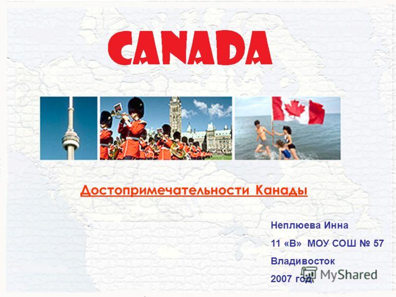 Неплюева Инна 11 «В» МОУ СОШ 57 Владивосток 2007 год Достопримечательности Канады