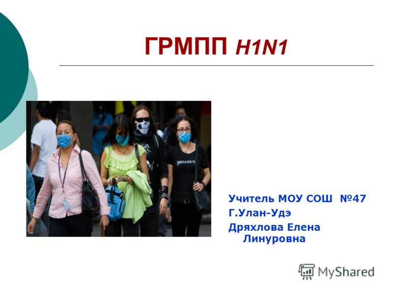 ГРМПП H1N1 Учитель МОУ СОШ 47 Г.Улан-Удэ Дряхлова Елена Линуровна