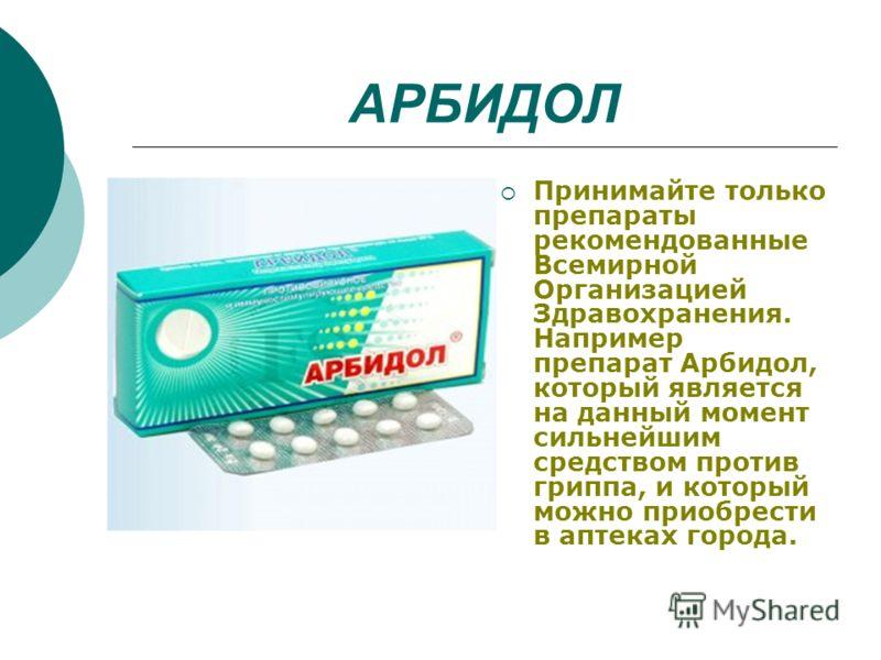 АРБИДОЛ Принимайте только препараты рекомендованные Всемирной Организацией Здравохранения. Например препарат Арбидол, который является на данный момент сильнейшим средством против гриппа, и который можно приобрести в аптеках города.