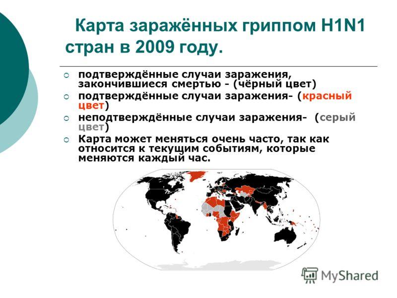 Карта заражённых гриппом H1N1 стран в 2009 году. подтверждённые случаи заражения, закончившиеся смертью - (чёрный цвет) подтверждённые случаи заражения- (красный цвет) неподтверждённые случаи заражения- (серый цвет) Карта может меняться очень часто,