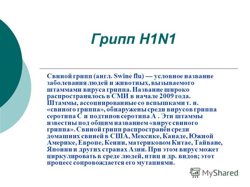 Грипп H1N1 Свиной грипп (англ. Swine flu) условное название заболевания людей и животных, вызываемого штаммами вируса гриппа. Название широко распространялось в СМИ в начале 2009 года. Штаммы, ассоциированные со вспышками т. н. «свиного гриппа», обна