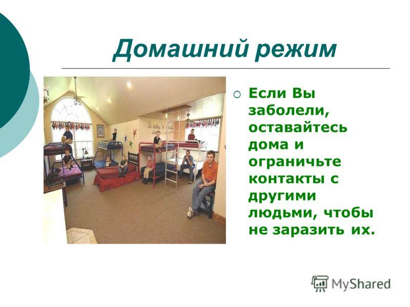 Домашний режим Если Вы заболели, оставайтесь дома и ограничьте контакты с другими людьми, чтобы не заразить их.