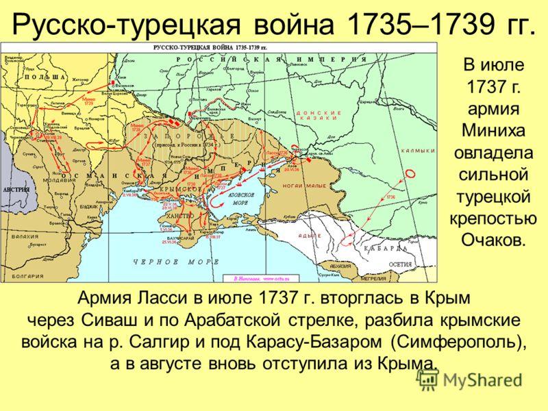 Русско-турецкая война 1735–1739 гг. Армия Ласси в июле 1737 г. вторглась в Крым через Сиваш и по Арабатской стрелке, разбила крымские войска на р. Салгир и под Карасу-Базаром (Симферополь), а в августе вновь отступила из Крыма. В июле 1737 г. армия М