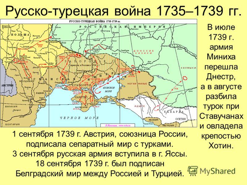 Русско-турецкая война 1735–1739 гг. В июле 1739 г. армия Миниха перешла Днестр, а в августе разбила турок при Ставучанах и овладела крепостью Хотин. 1 сентября 1739 г. Австрия, союзница России, подписала сепаратный мир с турками. 3 сентября русская а