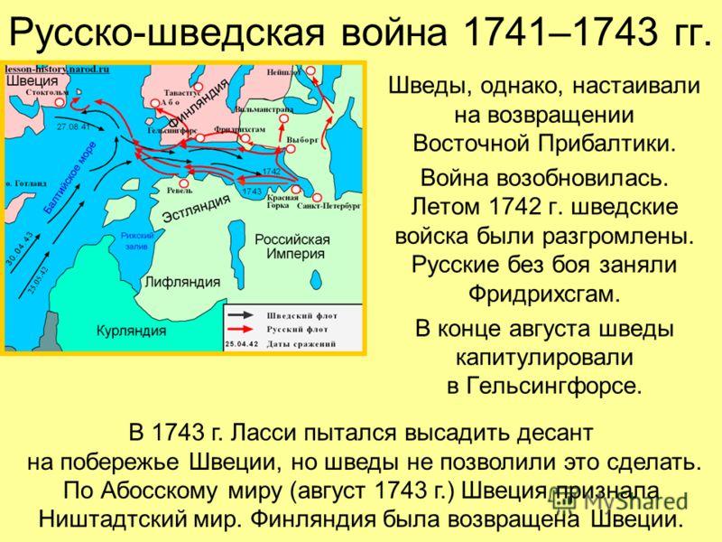 Русско-шведская война 1741–1743 гг. Шведы, однако, настаивали на возвращении Восточной Прибалтики. Война возобновилась. Летом 1742 г. шведские войска были разгромлены. Русские без боя заняли Фридрихсгам. В конце августа шведы капитулировали в Гельсин