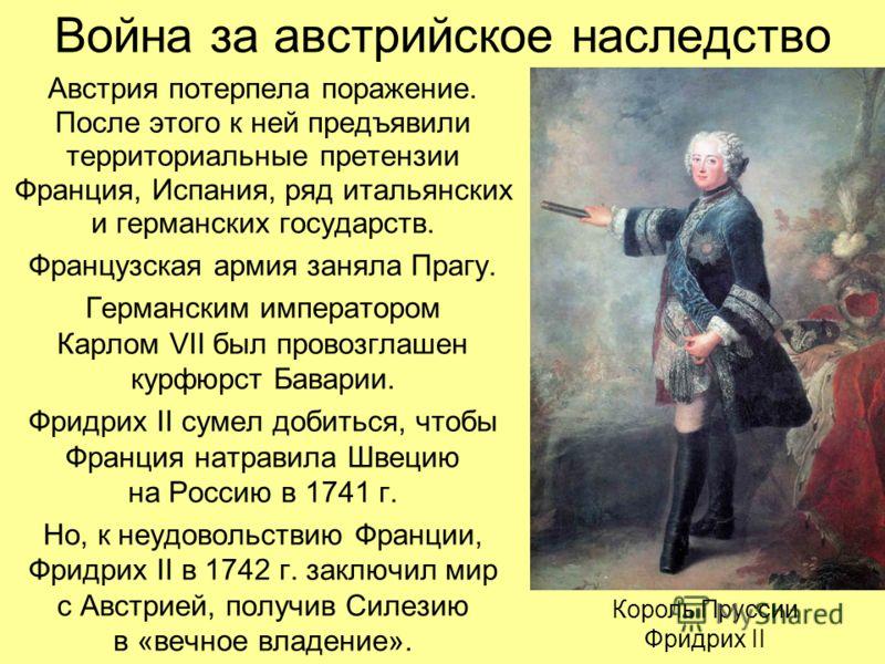 Война за австрийское наследство Австрия потерпела поражение. После этого к ней предъявили территориальные претензии Франция, Испания, ряд итальянских и германских государств. Французская армия заняла Прагу. Германским императором Карлом VII был прово