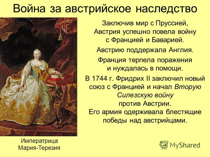 Война за австрийское наследство Заключив мир с Пруссией, Австрия успешно повела войну с Францией и Баварией. Австрию поддержала Англия. Франция терпела поражения и нуждалась в помощи. В 1744 г. Фридрих II заключил новый союз с Францией и начал Вторую