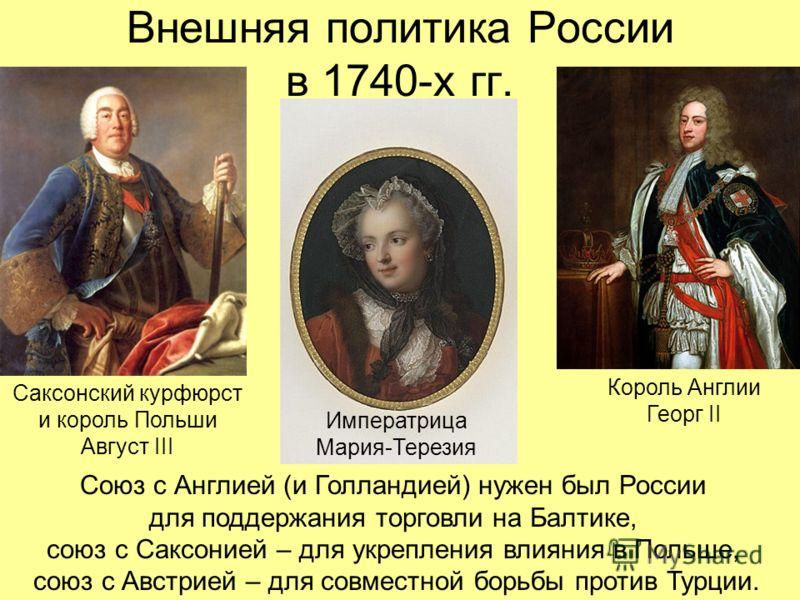 Внешняя политика России в 1740-х гг. Король Англии Георг II Союз с Англией (и Голландией) нужен был России для поддержания торговли на Балтике, союз с Саксонией – для укрепления влияния в Польше, союз с Австрией – для совместной борьбы против Турции.