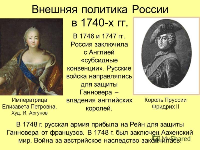 Внешняя политика России в 1740-х гг. В 1746 и 1747 гг. Россия заключила с Англией «субсидные конвенции». Русские войска направлялись для защиты Ганновера – владения английских королей. Король Пруссии Фридрих II Императрица Елизавета Петровна. Худ. И.