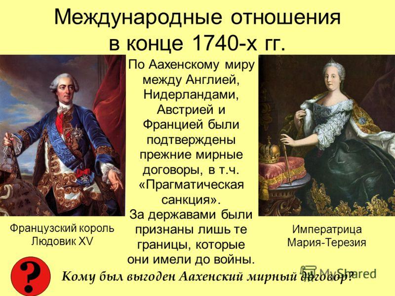 Международные отношения в конце 1740-х гг. По Аахенскому миру между Англией, Нидерландами, Австрией и Францией были подтверждены прежние мирные договоры, в т.ч. «Прагматическая санкция». За державами были признаны лишь те границы, которые они имели д
