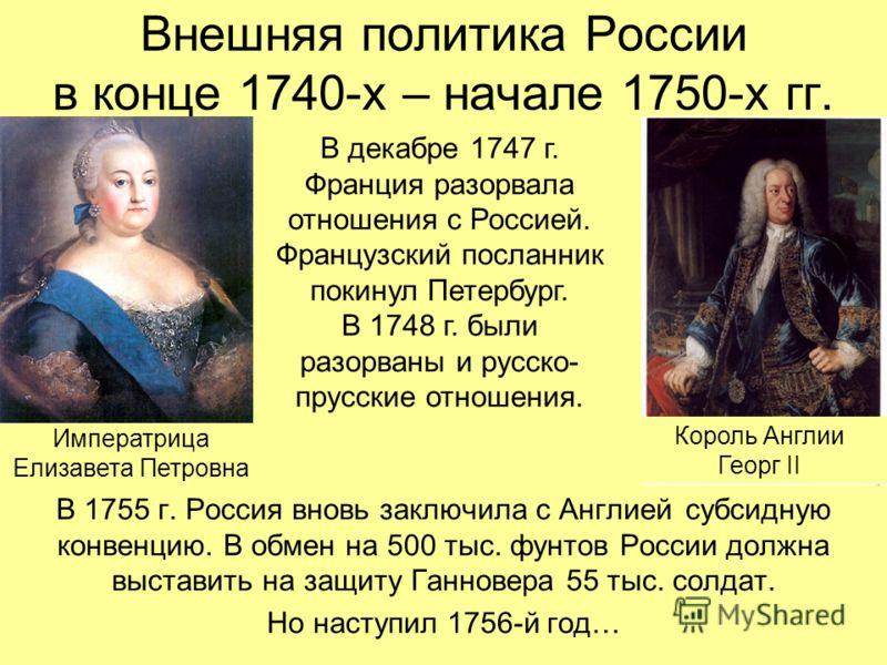 Внешняя политика России в конце 1740-х – начале 1750-х гг. В 1755 г. Россия вновь заключила с Англией субсидную конвенцию. В обмен на 500 тыс. фунтов России должна выставить на защиту Ганновера 55 тыс. солдат. Но наступил 1756-й год… В декабре 1747 г