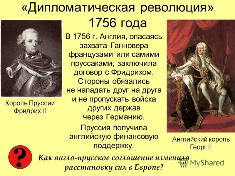 «Дипломатическая революция» 1756 года В 1756 г. Англия, опасаясь захвата Ганновера французами или самими пруссаками, заключила договор с Фридрихом. Стороны обязались не нападать друг на друга и не пропускать войска других держав через Германию. Прусс