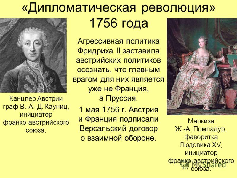 «Дипломатическая революция» 1756 года Агрессивная политика Фридриха II заставила австрийских политиков осознать, что главным врагом для них является уже не Франция, а Пруссия. 1 мая 1756 г. Австрия и Франция подписали Версальский договор о взаимной о