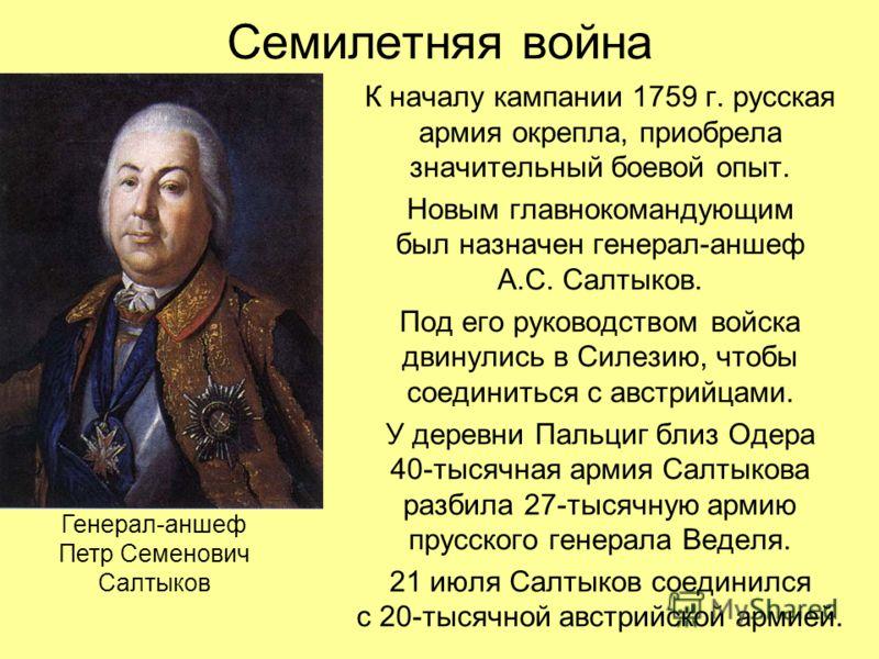 Семилетняя война К началу кампании 1759 г. русская армия окрепла, приобрела значительный боевой опыт. Новым главнокомандующим был назначен генерал-аншеф А.С. Салтыков. Под его руководством войска двинулись в Силезию, чтобы соединиться с австрийцами.