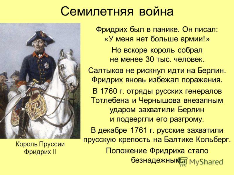 Семилетняя война Фридрих был в панике. Он писал: «У меня нет больше армии!» Но вскоре король собрал не менее 30 тыс. человек. Салтыков не рискнул идти на Берлин. Фридрих вновь избежал поражения. В 1760 г. отряды русских генералов Тотлебена и Чернышов