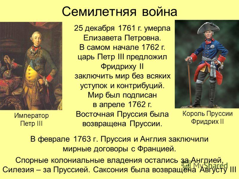 Семилетняя война В феврале 1763 г. Пруссия и Англия заключили мирные договоры с Францией. Спорные колониальные владения остались за Англией, Силезия – за Пруссией. Саксония была возвращена Августу III 25 декабря 1761 г. умерла Елизавета Петровна. В с