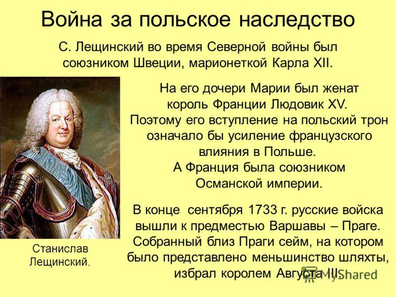 Война за польское наследство С. Лещинский во время Северной войны был союзником Швеции, марионеткой Карла XII. На его дочери Марии был женат король Франции Людовик XV. Поэтому его вступление на польский трон означало бы усиление французского влияния