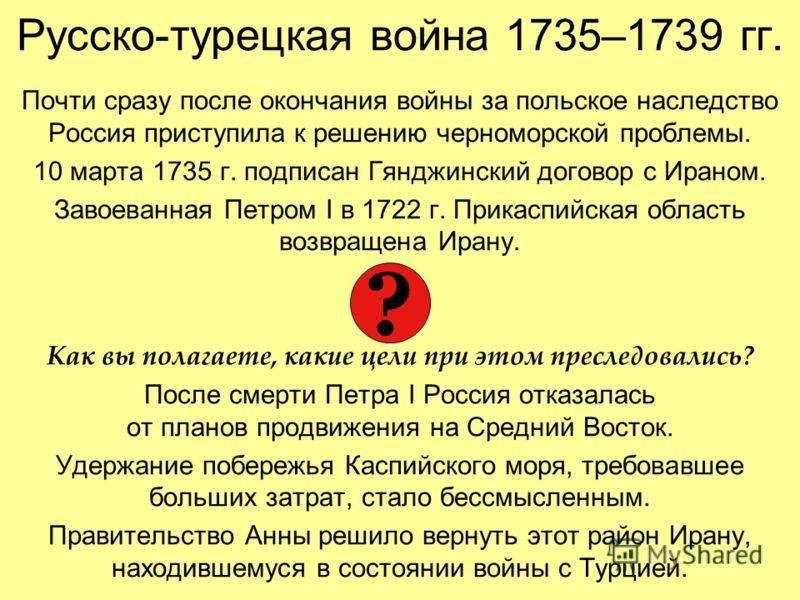 Русско-турецкая война 1735–1739 гг. Почти сразу после окончания войны за польское наследство Россия приступила к решению черноморской проблемы. 10 марта 1735 г. подписан Гянджинский договор с Ираном. Завоеванная Петром I в 1722 г. Прикаспийская облас