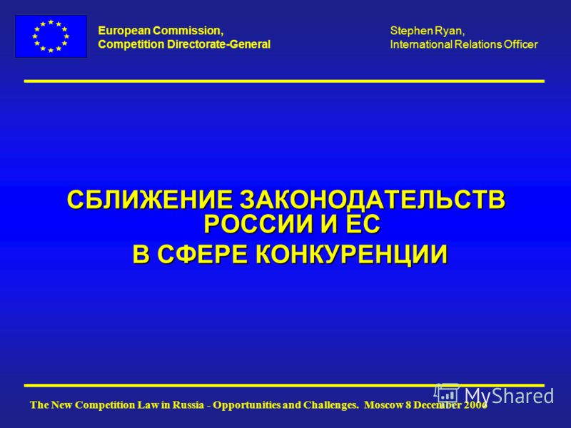 European Commission, Competition Directorate-General The New Competition Law in Russia - Opportunities and Challenges. Moscow 8 December 2006 Stephen Ryan, International Relations Officer СБЛИЖЕНИЕ ЗАКОНОДАТЕЛЬСТВ РОССИИ И ЕС В СФЕРЕ КОНКУРЕНЦИИ В СФ