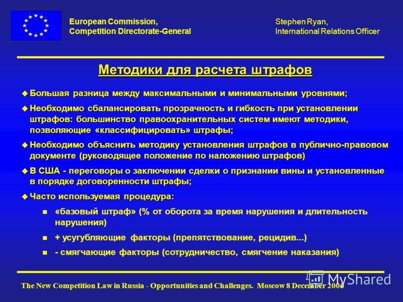 European Commission, Competition Directorate-General The New Competition Law in Russia - Opportunities and Challenges. Moscow 8 December 2006 Stephen Ryan, International Relations Officer Методики для расчета штрафов u Большая разница между максималь