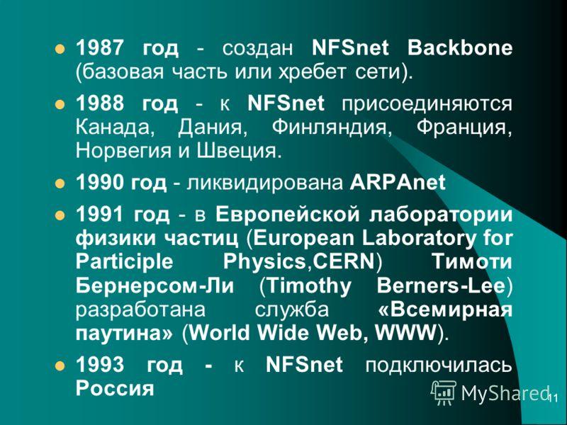 11 1987 год - создан NFSnet Backbone (базовая часть или хребет сети). 1988 год - к NFSnet присоединяются Канада, Дания, Финляндия, Франция, Норвегия и Швеция. 1990 год - ликвидирована ARPAnet 1991 год - в Европейской лаборатории физики частиц (Europe