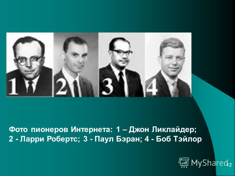 12 Фото пионеров Интернета: 1 – Джон Ликлайдер; 2 - Ларри Робертс; 3 - Паул Бэран; 4 - Боб Тэйлор