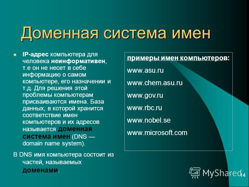 14 Доменная система имен IP-адрес компьютера для человека неинформативен, т.е он не несет в себе информацию о самом компьютере, его назначении и т.д. Для решения этой проблемы компьютерам присваиваются имена. База данных, в которой хранится соответст