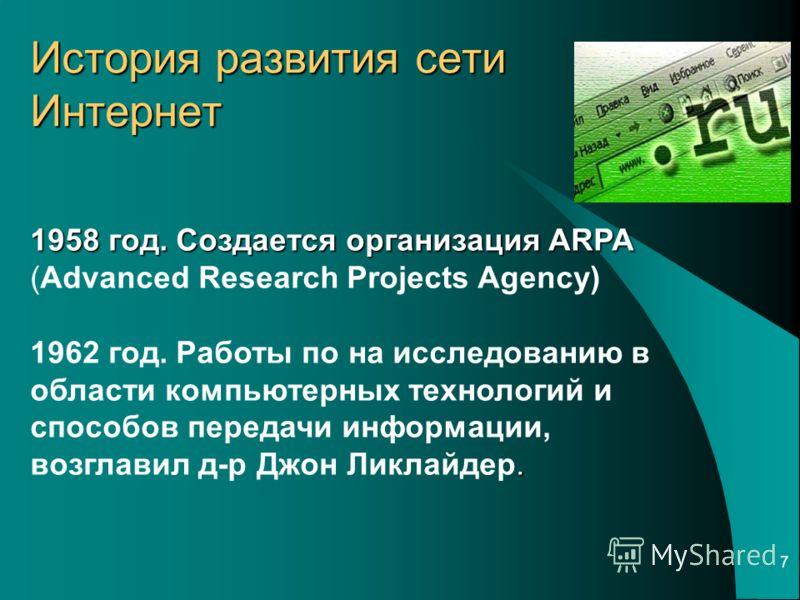 7 История развития сети Интернет 1958 год. Создается организация ARPA 1958 год. Создается организация ARPA (Advanced Research Projects Agency). 1962 год. Работы по на исследованию в области компьютерных технологий и способов передачи информации, возг