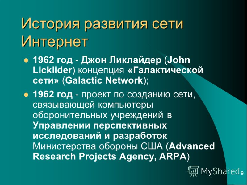 9 История развития сети Интернет 1962 год - Джон Ликлайдер (John Licklider) концепция «Галактической сети» (Galactic Network); 1962 год - проект по созданию сети, связывающей компьютеры оборонительных учреждений в Управлении перспективных исследовани
