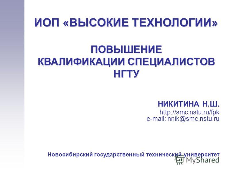 НИКИТИНА Н.Ш. http://smc.nstu.ru/fpk e-mail: nnik@smc.nstu.ru Новосибирский государственный технический университет ИОП «ВЫСОКИЕ ТЕХНОЛОГИИ» ПОВЫШЕНИЕ КВАЛИФИКАЦИИ СПЕЦИАЛИСТОВ НГТУ