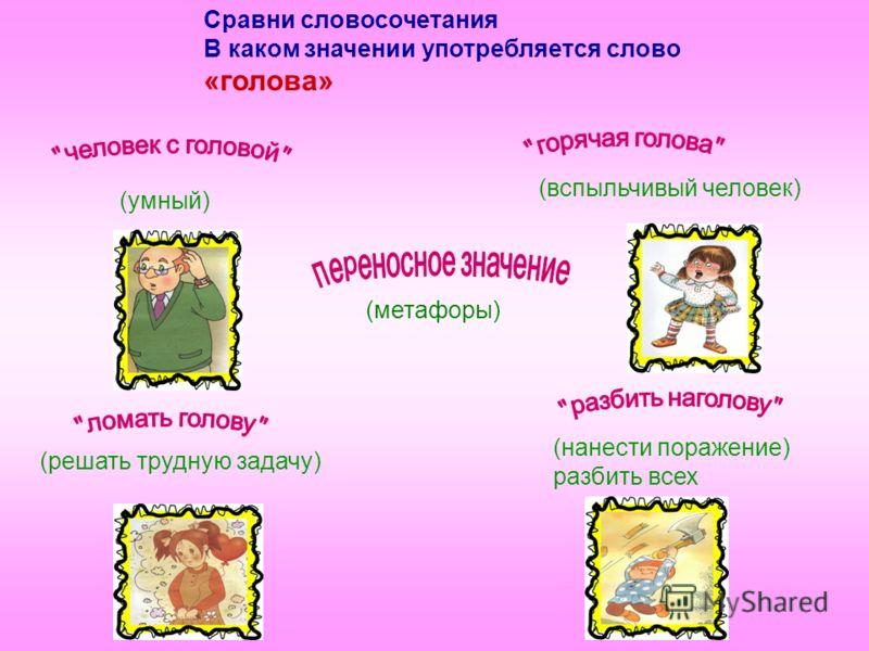 Сравни словосочетания В каком значении употребляется слово «голова» (умный) (решать трудную задачу) (вспыльчивый человек) (нанести поражение) разбить всех (метафоры)