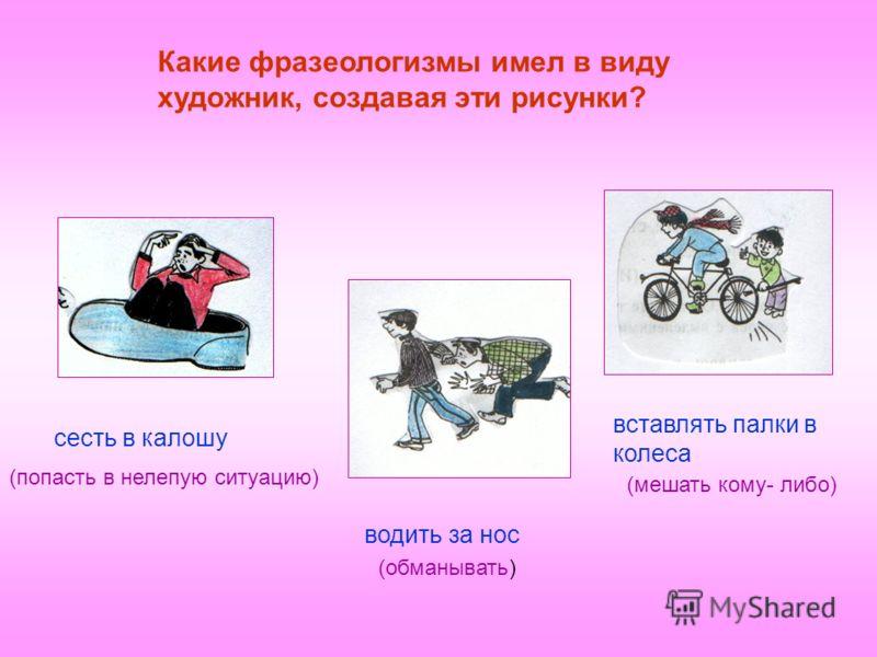 Какие фразеологизмы имел в виду художник, создавая эти рисунки? сесть в калошу вставлять палки в колеса водить за нос (попасть в нелепую ситуацию) (обманывать) (мешать кому- либо)