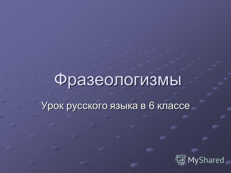Фразеологизмы Фразеологизмы Урок русского языка в 6 классе
