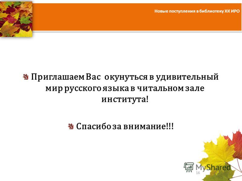 Новые поступления в библиотеку ХК ИРО 16 Приглашаем Вас окунуться в удивительный мир русского языка в читальном зале института! Спасибо за внимание!!!
