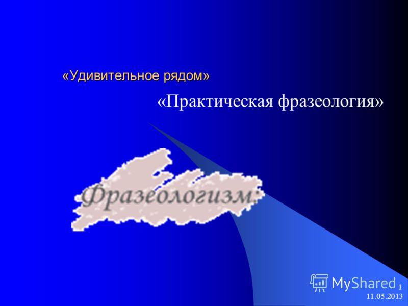 11.05.2013 1 «Удивительное рядом» «Практическая фразеология»