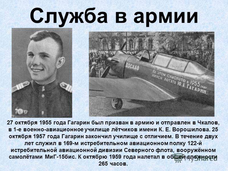 Служба в армии 27 октября 1955 года Гагарин был призван в армию и отправлен в Чкалов, в 1-е военно-авиационное училище лётчиков имени К. Е. Ворошилова. 25 октября 1957 года Гагарин закончил училище с отличием. В течение двух лет служил в 169-м истреб
