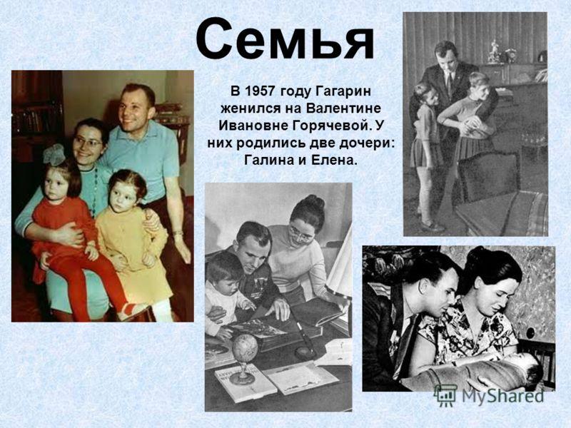 Семья В 1957 году Гагарин женился на Валентине Ивановне Горячевой. У них родились две дочери: Галина и Елена.