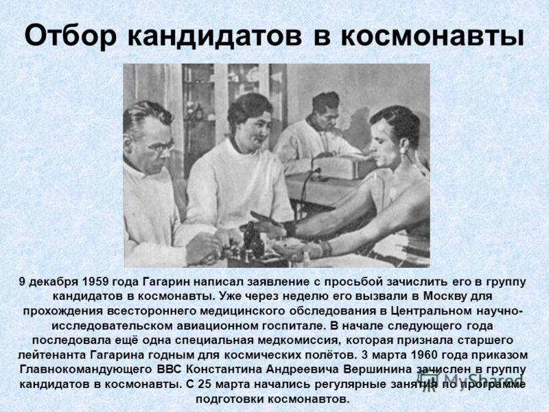 Отбор кандидатов в космонавты 9 декабря 1959 года Гагарин написал заявление с просьбой зачислить его в группу кандидатов в космонавты. Уже через неделю его вызвали в Москву для прохождения всестороннего медицинского обследования в Центральном научно-
